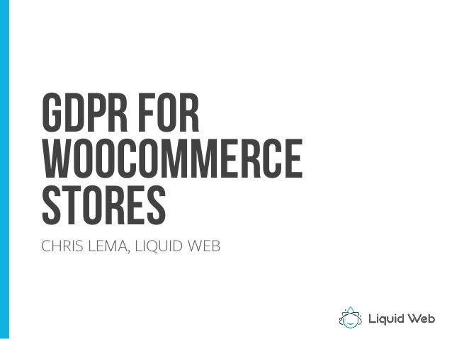 GDPR for WOOCOMMERCE STORESCHRIS LEMA, LIQUID WEB