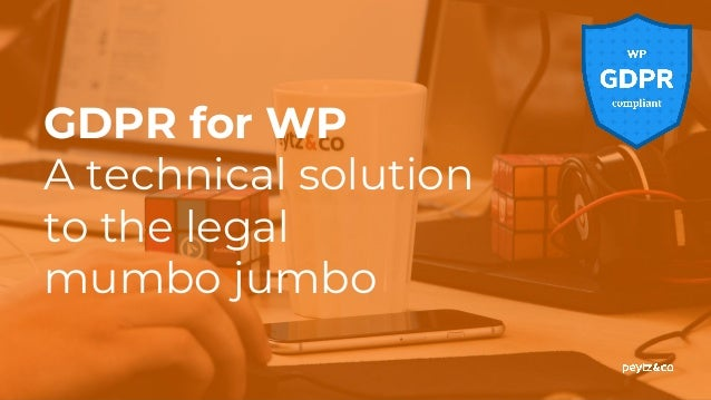 GDPR for WP A technical solution to the legal mumbo jumbo