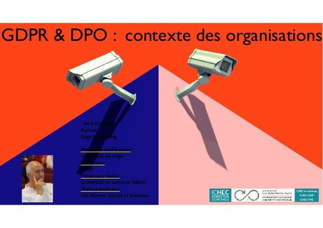 GDPR & DPO : contexte des organisations JacquesFolon Partner EdgeConsulting Maîtredeconférences Universitéde...