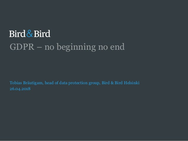 GDPR – no beginning no end Tobias Bräutigam, head of data protection group, Bird & Bird Helsinki 26.04.2018