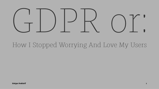 GDPR or:How I Stopped Worrying And Love My Users Holger Frohloff 1