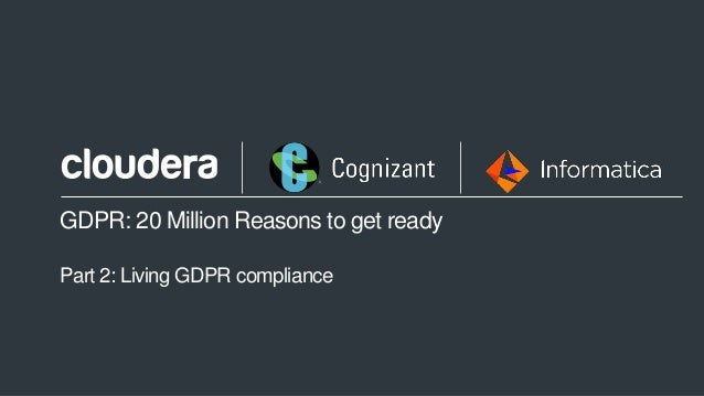 1© Cloudera, Inc. All rights reserved. GDPR: 20 Million Reasons to get ready Part 2: Living GDPR compliance