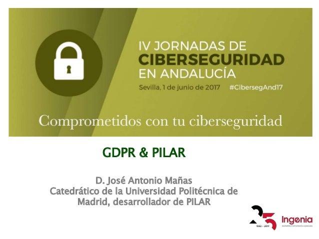 GDPR & PILAR D. José Antonio Mañas Catedrático de la Universidad Politécnica de Madrid, desarrollador de PILAR