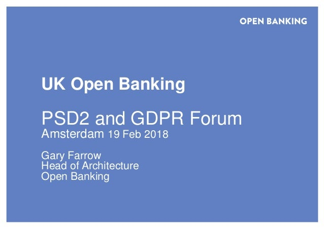 UK Open Banking PSD2 and GDPR Forum Amsterdam 19 Feb 2018 Gary Farrow Head of Architecture Open Banking
