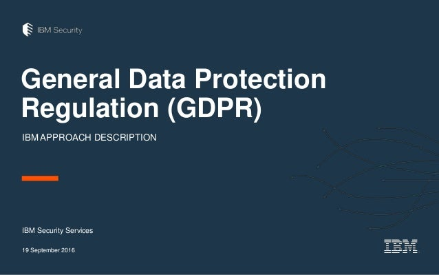 General Data Protection Regulation (GDPR) IBM APPROACH DESCRIPTION IBM Security Services 19 September 2016