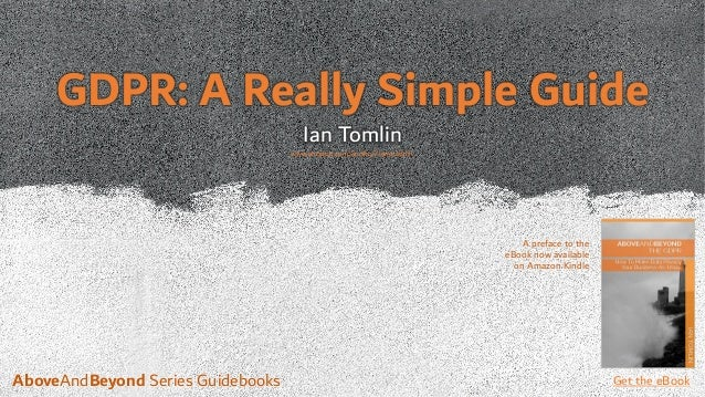 GDPR: A Really Simple Guide Ian Tomlin A preface to the eBook now available on Amazon Kindle Get the eBookAboveAndBeyond S...