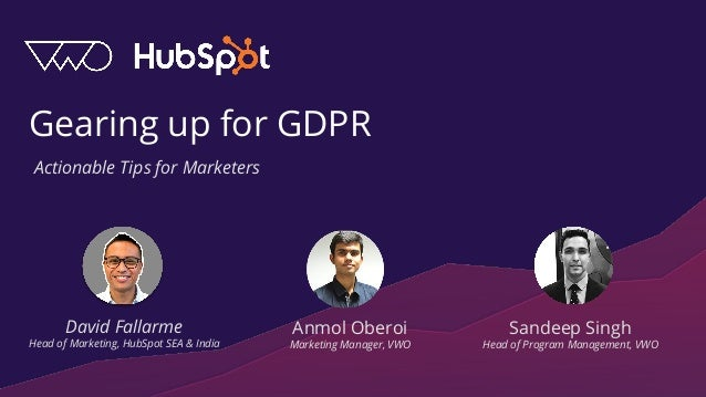 Gearing up for GDPR David Fallarme Head of Marketing, HubSpot SEA & India Anmol Oberoi Marketing Manager, VWO Actionable T...