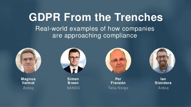 GDPR From the Trenches Real-world examples of how companies are approaching compliance Magnus Valmot Ardoq Simen Breen SAN...