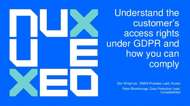 Understand the customer's access rights under GDPR and how you can comply Dan Wingrove, EMEA Presales Lead, Nuxeo Peter Bl...