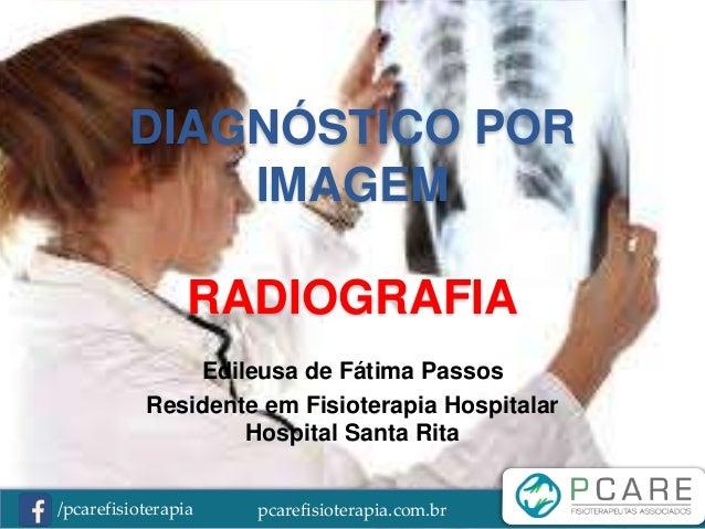 pcarefisioterapia.com.br/pcarefisioterapia DIAGNÓSTICO POR IMAGEM RADIOGRAFIA Edileusa de Fátima Passos Residente em Fisio...