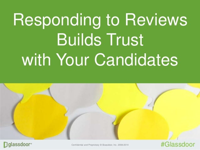 Confidential and Proprietary © Glassdoor, Inc. 2008-2014 #Glassdoor Responding to Reviews Builds Trust with Your Candidates