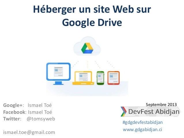 Héberger un site Web sur Google Drive Google+: Ismael Toé Facebook: Ismael Toé Twitter: @tomsyweb ismael.toe@gmail.com www...
