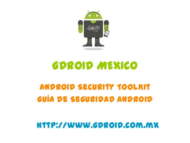 GDROID MEXICO Android Security ToolKit Guía de Seguridad Android http://www.gdroid.com.mx