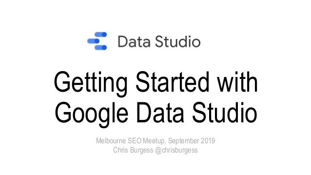 Getting Started with Google Data Studio Melbourne SEO Meetup, September 2019 Chris Burgess @chrisburgess