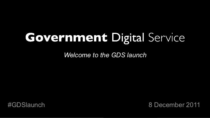 Welcome to the GDS launch#GDSlaunch                               8 December 2011
