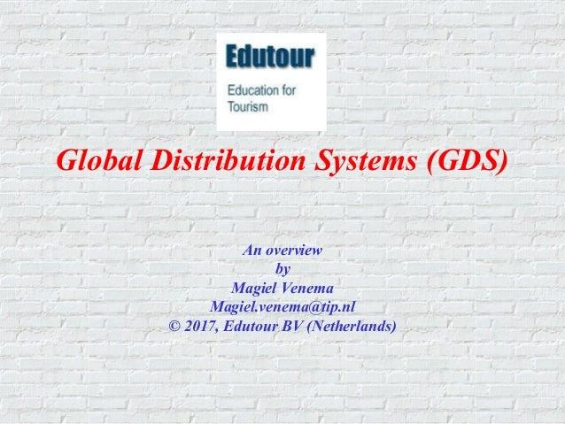 Global Distribution Systems (GDS) An overview by Magiel Venema Magiel.venema@tip.nl © 2017, Edutour BV (Netherlands)