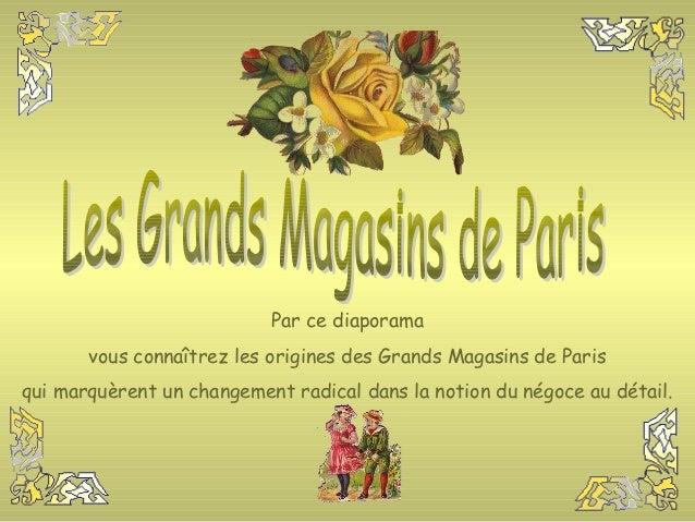 Par ce diaporama       vous connaîtrez les origines des Grands Magasins de Parisqui marquèrent un changement radical dans ...