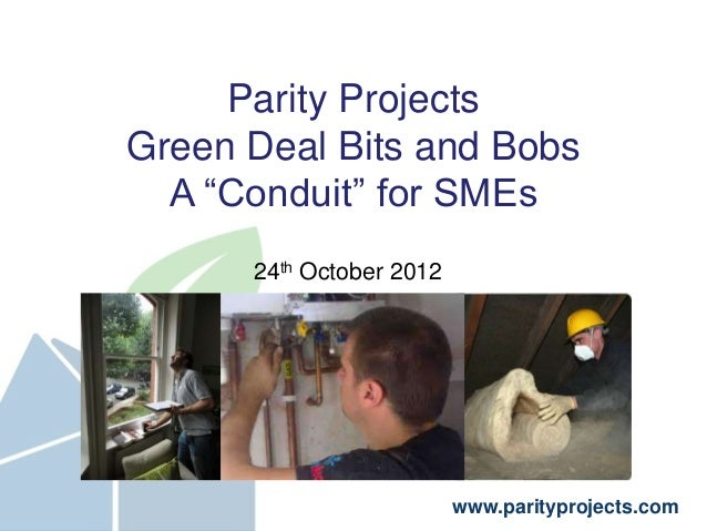 "Parity ProjectsGreen Deal Bits and Bobs  A ""Conduit"" for SMEs      24th October 2012                          www.paritypr..."
