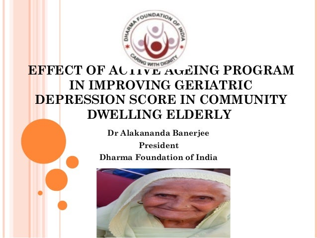 EFFECT OF ACTIVE AGEING PROGRAM IN IMPROVING GERIATRIC DEPRESSION SCORE IN COMMUNITY DWELLING ELDERLY Dr Alakananda Banerj...