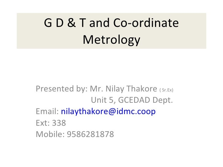 G D & T and Co-ordinate Metrology Presented by: Mr. Nilay Thakore  ( Sr.Ex) Unit 5, GCEDAD Dept. Email:  [email_address] E...