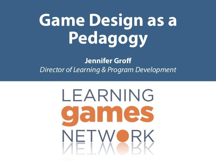 Game Design as a   Pedagogy               Jennifer GroffDirector of Learning & Program Development