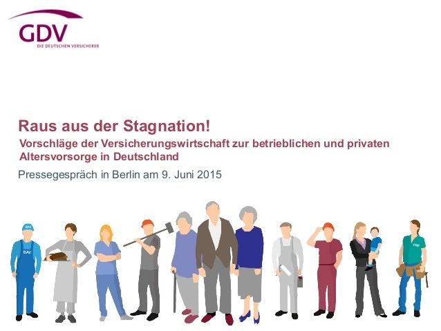 Raus aus der Stagnation! Pressegespräch in Berlin am 9. Juni 2015 Vorschläge der Versicherungswirtschaft zur betrieblichen...