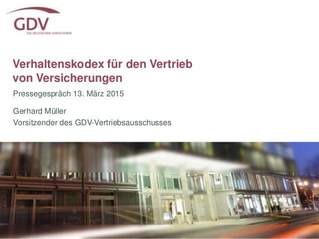 Verhaltenskodex für den Vertrieb von Versicherungen Pressegespräch 13. März 2015 Gerhard Müller Vorsitzender des GDV-Vertr...