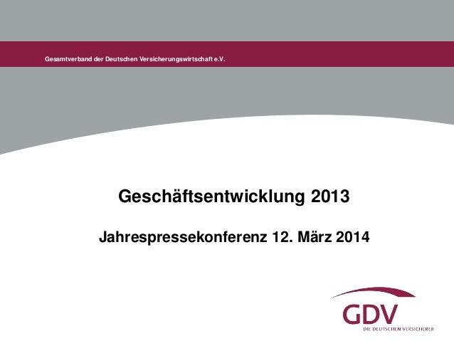 Gesamtverband der Deutschen Versicherungswirtschaft e.V. Geschäftsentwicklung 2013 Jahrespressekonferenz 12. März 2014