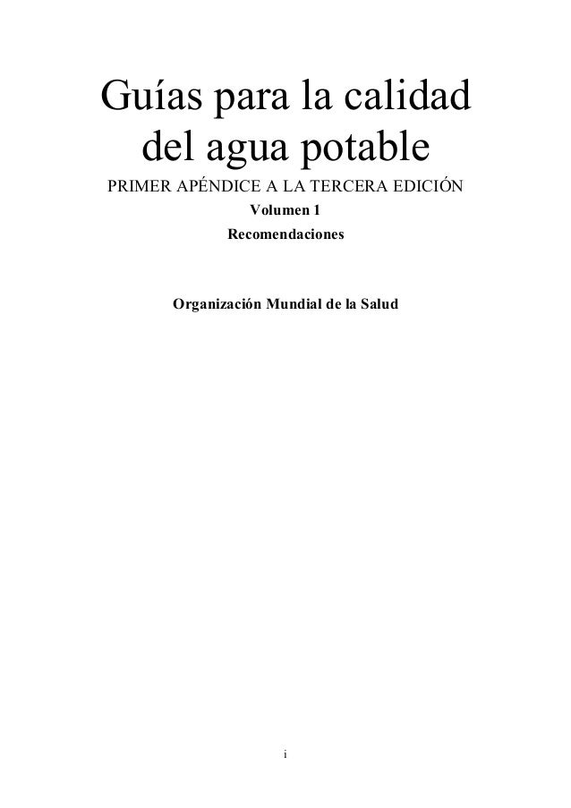 i Guías para la calidad del agua potable PRIMER APÉNDICE A LA TERCERA EDICIÓN Volumen 1 Recomendaciones Organización Mundi...