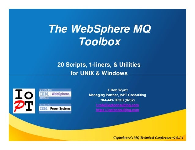 The WebSphere MQ  Toolbox  20 Scripts, 1-liners, & Utilities  for UNIX & Windows  T.Rob Wyatt  Managing Partner, IoPT Cons...