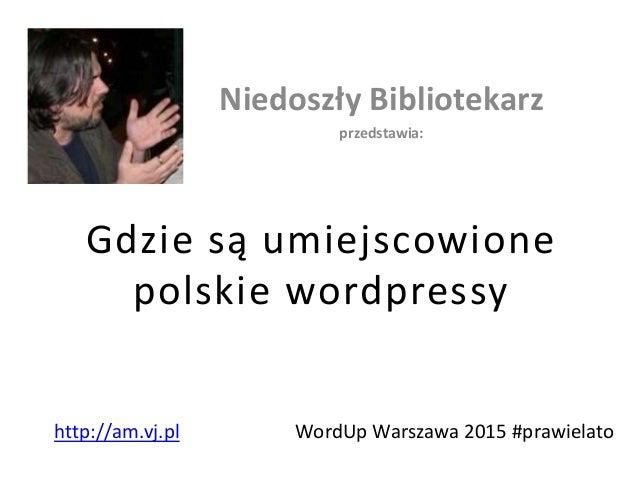Gdzie są umiejscowione polskie wordpressy Niedoszły Bibliotekarz przedstawia: WordUp Warszawa 2015 #prawielatohttp://am.vj...