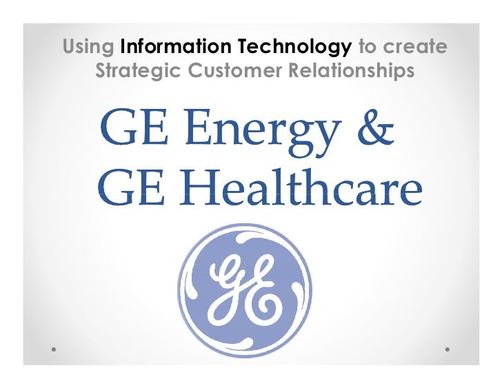 "ge energy and ge healthcare using information technology to create strategic customer relationships Technology and customer relationships,  technology and services benefits that this strategic acquisition delivers"" ge oil  2470 ge energy – latin ."