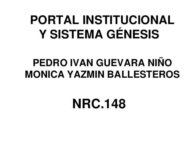 PORTAL INSTITUCIONAL Y SISTEMA GÉNESIS PEDRO IVAN GUEVARA NIÑO MONICA YAZMIN BALLESTEROS NRC.148