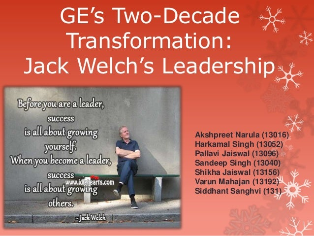 "GE""s Two-Decade Transformation: Jack Welch""s Leadership Akshpreet Narula (13016) Harkamal Singh (13052) Pallavi Jaiswal (1..."