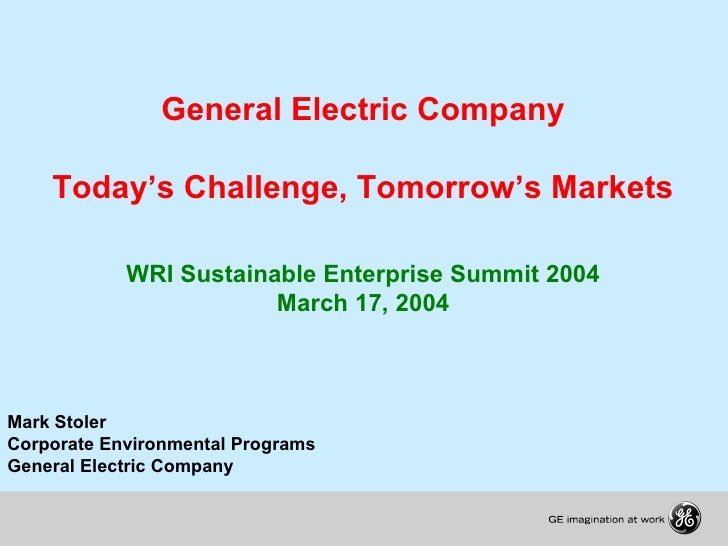 General Electric Company Today's Challenge, Tomorrow's Markets WRI Sustainable Enterprise Summit 2004 March 17, 2004 Mark ...