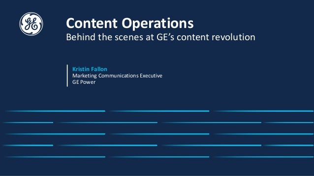 Content Operations Behind the scenes at GE's content revolution Kristin Fallon Marketing Communications Executive GE Power