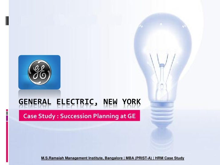 GENERAL ELECTRIC, NEW YORK Case Study : Succession Planning at GE           M.S.Ramaiah Management Institute, Bangalore | ...