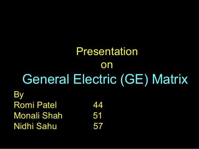 Presentation on General Electric (GE) Matrix By Romi Patel 44 Monali Shah 51 Nidhi Sahu 57
