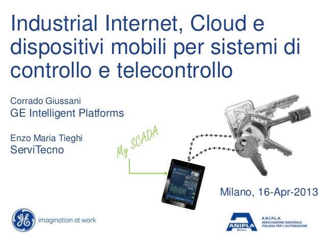 Industrial Internet, Cloud edispositivi mobili per sistemi dicontrollo e telecontrolloMilano, 16-Apr-2013Corrado GiussaniG...