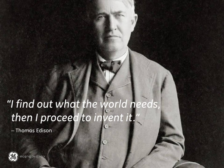 """""""I find out what the world needs, then I proceed to invent it."""" – Thomas Edison"""