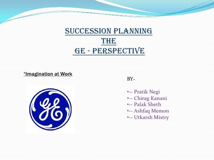 """Succession Planning<br />The<br />GE - perspective<br />""""Imagination at Work<br />BY-<br /><ul><li>-- Pratik Negi"""