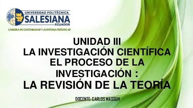 CARRERA DE CONTABILIDAD Y AUDITORIA PERÍODO 49 UNIDAD III LA INVESTIGACIÓN CIENTÍFICA EL PROCESO DE LA INVESTIGACIÓN : LA ...