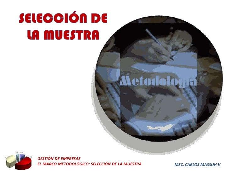 GESTIÓN DE EMPRESASEL MARCO METODOLÓGICO: SELECCIÓN DE LA MUESTRA   MSC. CARLOS MASSUH V