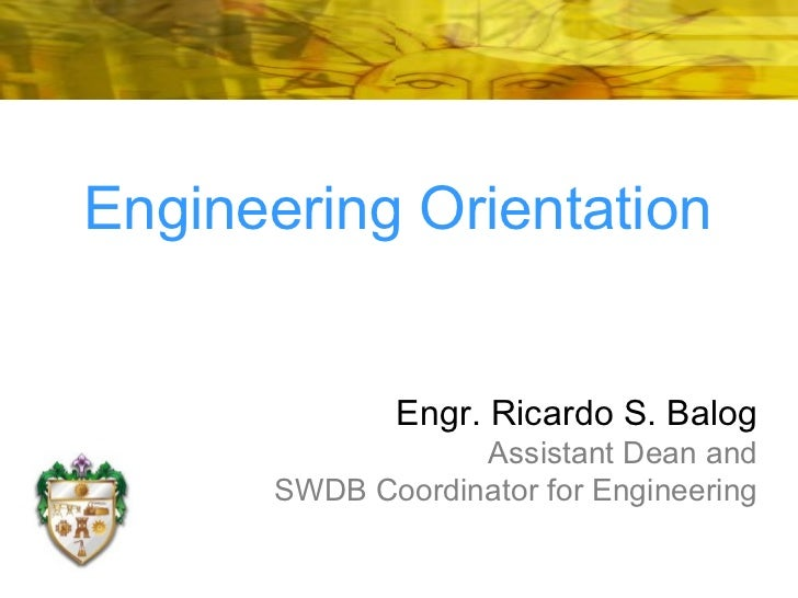 Engr. Ricardo S. Balog Assistant Dean and SWDB Coordinator for Engineering Engineering Orientation