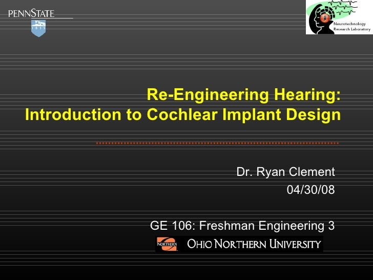 Re-Engineering Hearing: Introduction to Cochlear Implant Design Dr. Ryan Clement 04/30/08 GE 106: Freshman Engineering 3
