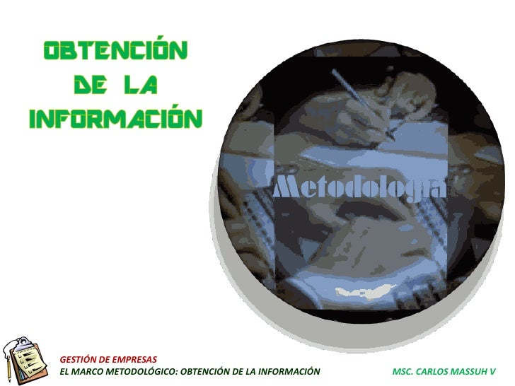 GESTIÓN DE EMPRESASEL MARCO METODOLÓGICO: OBTENCIÓN DE LA INFORMACIÓN   MSC. CARLOS MASSUH V