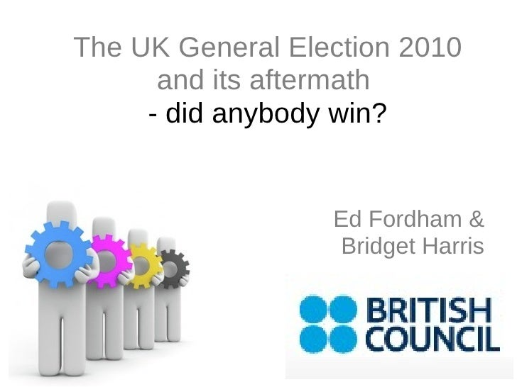 Ed Fordham & Bridget Harris The UK General Election 2010 and its aftermath  - did anybody win?