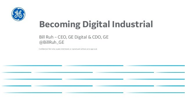 Confidential. Not to be copied, distributed, or reproduced without prior approval. Becoming Digital Industrial Bill Ruh – ...
