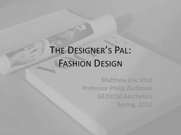 THE DESIGNER'S PAL:  FASHION DESIGN              Matthew Eric Vital       Professor Philip Zuchman            GE20710 Aest...