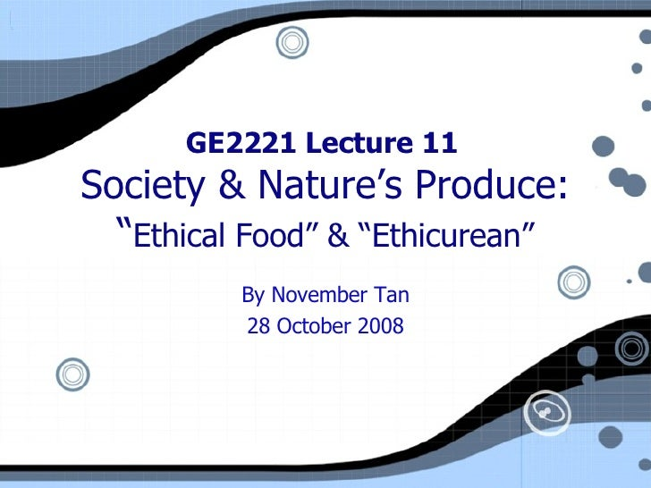 """GE2221 Lecture 11  Society & Nature's Produce: """" Ethical Food"""" & """"Ethicurean"""" By November Tan 28 October 2008"""